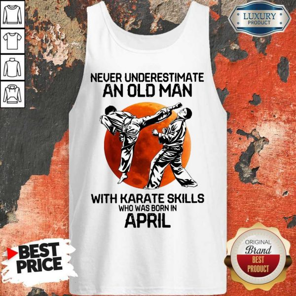 Top Never Underestimate An Old Man With Karate Skills Who Was Born In April Tank Top