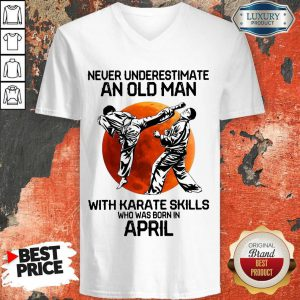 Top Never Underestimate An Old Man With Karate Skills Who Was Born In April V-neck