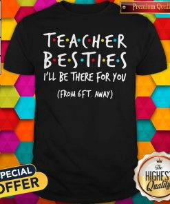 Top Official Teacher Besties I'Ll Be There For You From 6ft Away Shirt