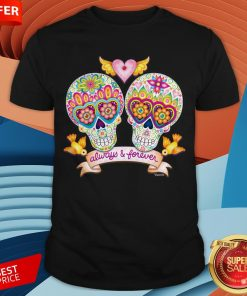 Always And Forever Sugar Skulls In Love Day Of The Dead Shirt