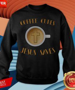 Coffee Cures Jesus Saves T-Sweatshirt