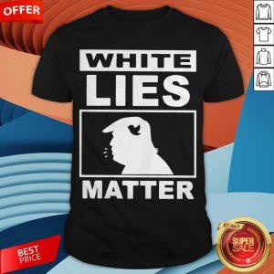 Donald Trump White Lies Matter Shirt
