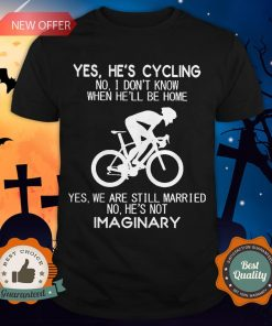 Yes He's Cycling No I Don't Know When He'll Be HomeYes He's Cycling No I Don't Know When He'll Be Home Yes We Are Still Married No He's Not Imaginary Shirt Yes We Are Still Married No He's Not Imaginary Shirt