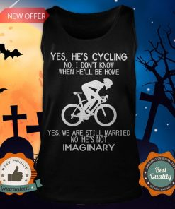 Yes He's Cycling No I Don't Know When He'll Be Home Yes We Are Still Married No He's Not Imaginary Tank Top