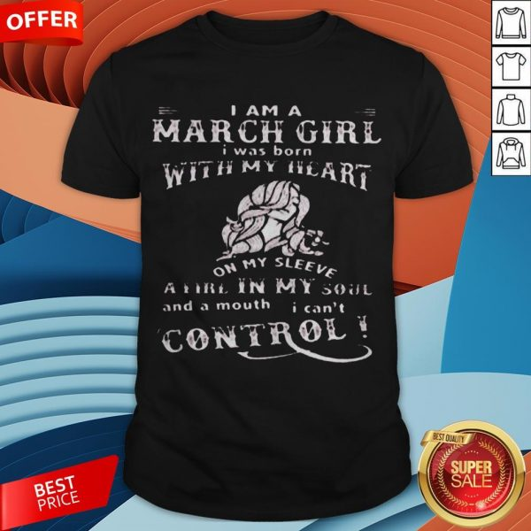 I Am A March Girl I Was Born With My Heart On My Sleeve A Fire In My Soul And A Mouth I Can't Control Shirt