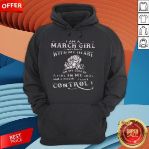 I Am A March Girl I Was Born With My Heart On My Sleeve A Fire In My Soul And A Mouth I Can't Control Hoodie