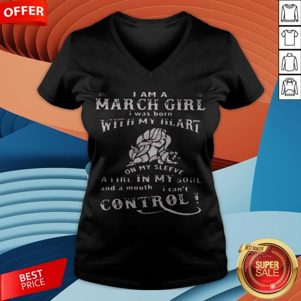 I Am A March Girl I Was Born With My Heart On My Sleeve A Fire In My Soul And A Mouth I Can't Control V-neck