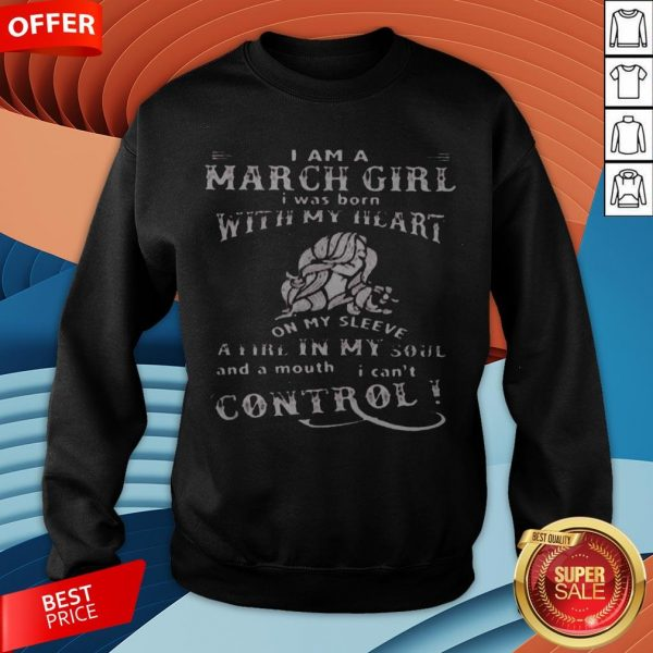 I Am A March Girl I Was Born With My Heart On My Sleeve A Fire In My Soul And A Mouth I Can't Control Sweatshirt