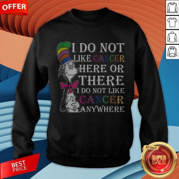 I Do Not Like Cancer Here Or There I Do Not Like Cancer Anywhere Sweatshirt