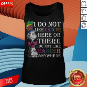 I Do Not Like Cancer Here Or There I Do Not Like Cancer Anywhere Tank Top