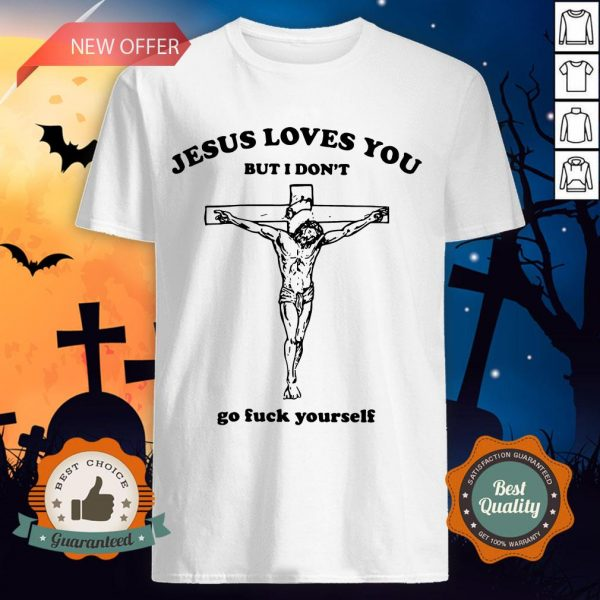 Jesus Love You But I Don'T Go Fuck Yourself Shirt
