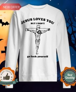 Jesus Love You But I Don'T Go Fuck Yourself SweatshJesus Love You But I Don'T Go Fuck Yourself Sweatshirtirt