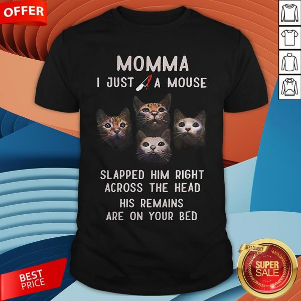 Momma I Just A Mouse Slapped Him Right Across The Head His Remains Are On Your Bed Shirt