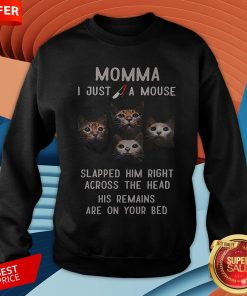 Momma I Just A Mouse Slapped Him Right Across The Head His Remains Are On Your Bed Sweatshirt