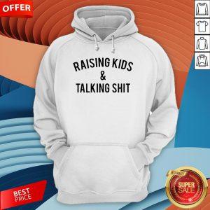 Raising Kids And Talking Shit Hoodie