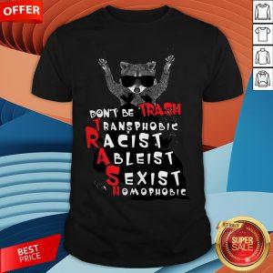 Don't Be Trash Transphobic Racist Ableist Sexist Homophobic Raccoon Shirt