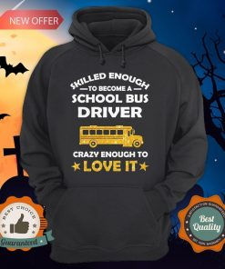 Skilled Enough To Become A School Bus Driver Crazy Enough To Love It Hoodie