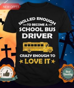 Skilled Enough To Become A School Bus Driver Crazy Enough To Love It Shirt