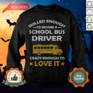 Skilled Enough To Become A School Bus Driver Crazy Enough To Love It Sweatshirt