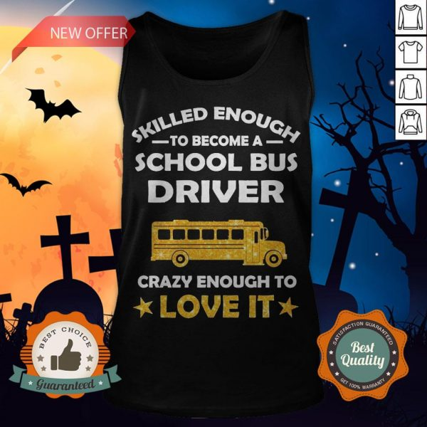 Skilled Enough To Become A School Bus Driver Crazy Enough To Love It Tank Top