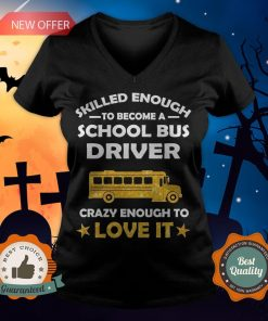 Skilled Enough To Become A School Bus Driver Crazy Enough To Love It V-neck