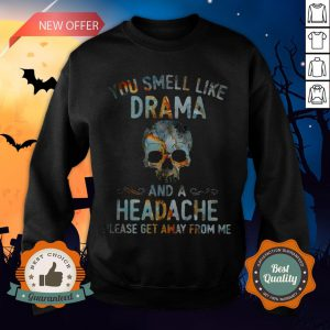 Skull You Smell Like Drama And A Headache Please Get Away From Me Sweatshirt