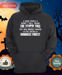 Some People Didn't Fall From The Stupid Tree They Were Dragged Through The Entire Dumbass Forest Hoodie