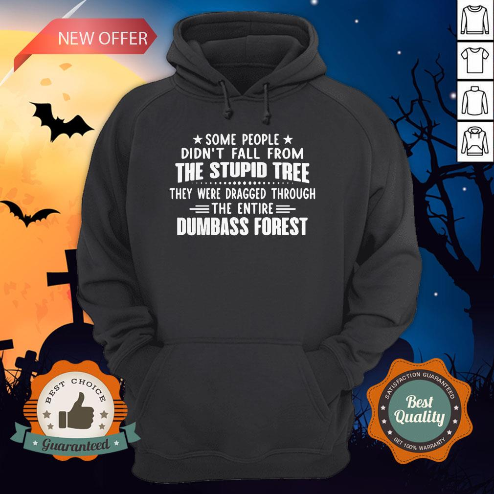 Some People Didn�t Fall From The Stupid Tree They Were Dragged Through The Entire Dumbass Forest Hoodie