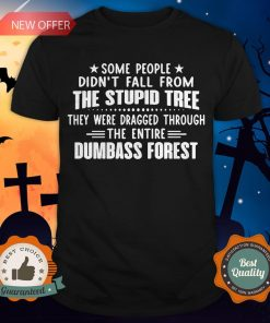 Some People Didn't Fall From The Stupid Tree They Were Dragged Through The Entire Dumbass Forest Shirt