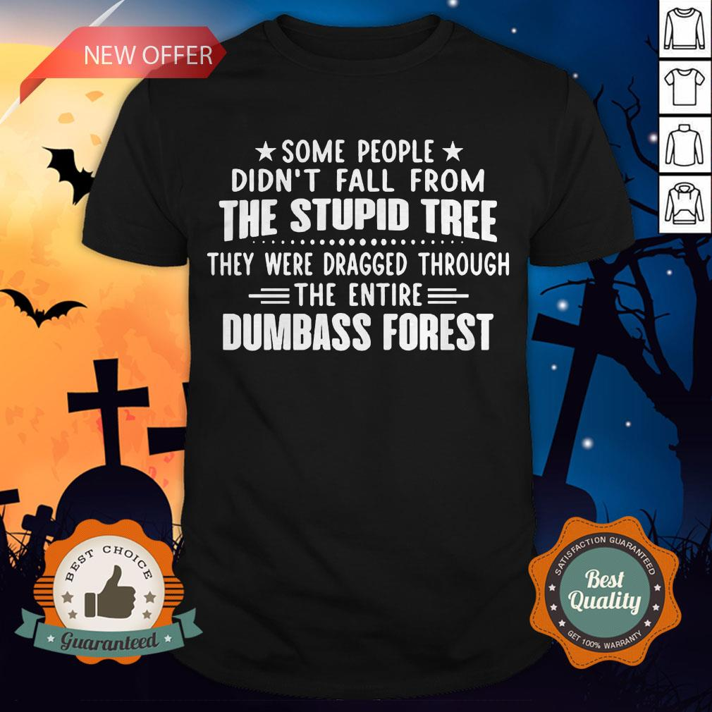 Some People Didn�t Fall From The Stupid Tree They Were Dragged Through The Entire Dumbass Forest Shirt