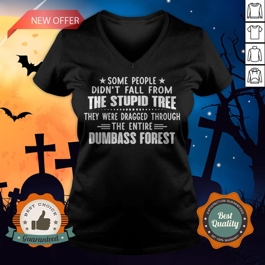 Some People Didn�t Fall From The Stupid Tree They Were Dragged Through The Entire Dumbass Forest V-neck