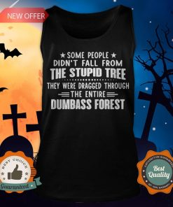 Some People Didn't Fall From The Stupid Tree They Were Dragged Through The Entire Dumbass Forest Tank Top
