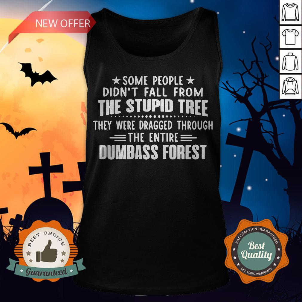 Some People Didn�t Fall From The Stupid Tree They Were Dragged Through The Entire Dumbass Forest Tank Top