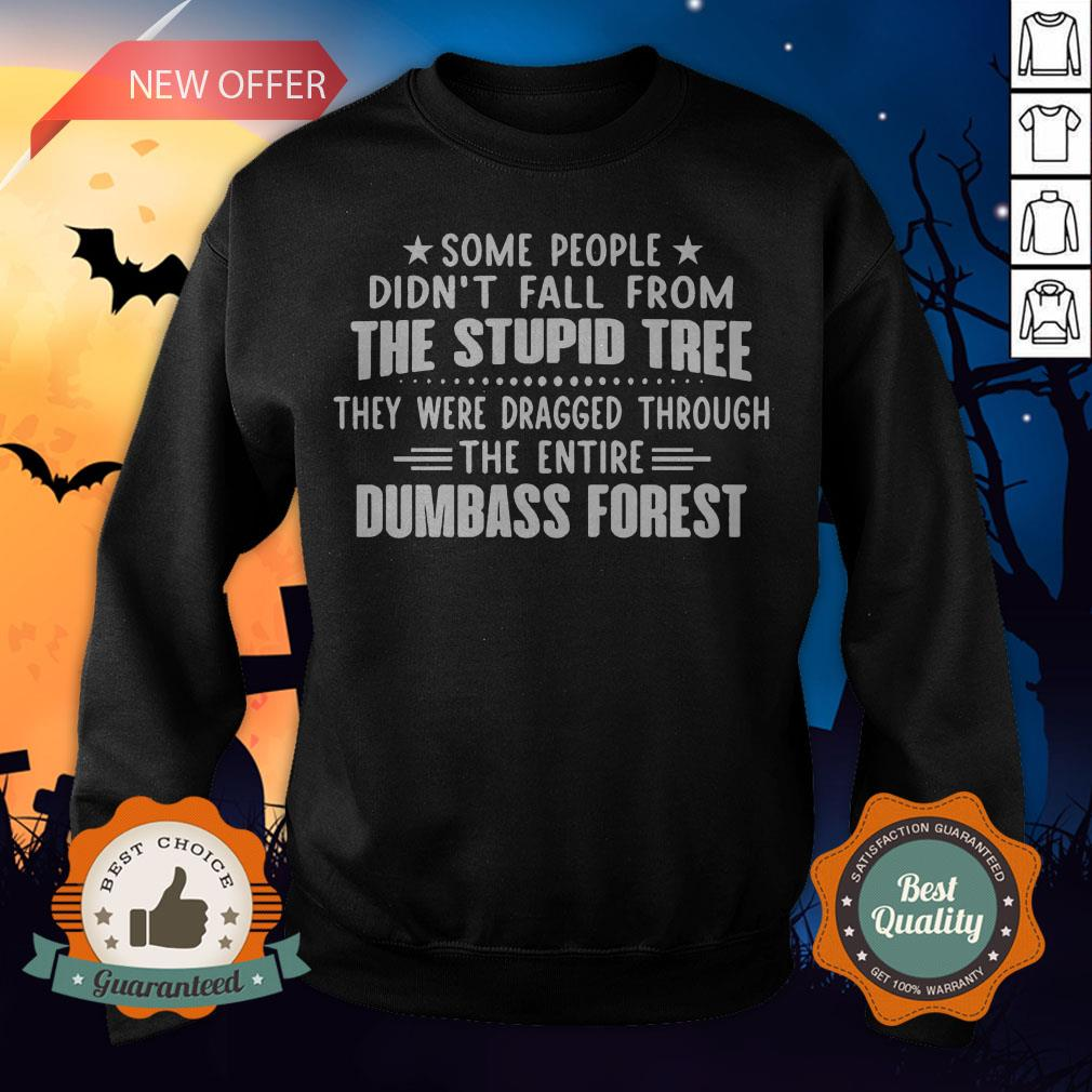 Some People Didn�t Fall From The Stupid Tree They Were Dragged Through The Entire Dumbass Forest Sweatshirt