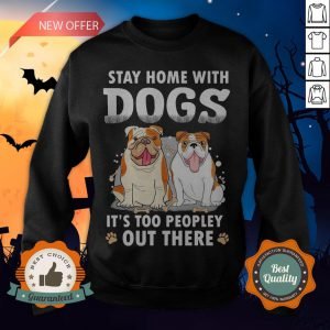 Stay Home With Dogs It's Too Peopley Out There Sweatshirt