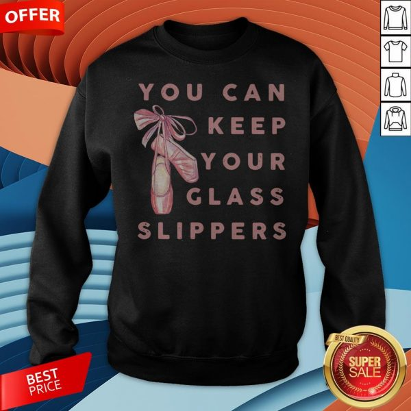 Pretty Ballet You Can Keep Your Glass Slippers Sweatshirt