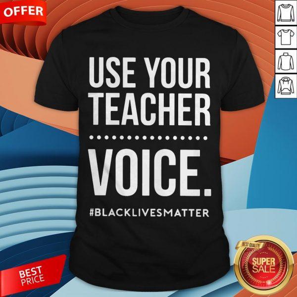 Use Your Teacher Voice Blacklivesmatter ShirtUse Your Teacher Voice Blacklivesmatter Shirt