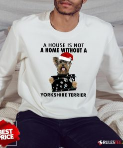 Cute A House Is Not A Home Without A Yorkshire Terrier Sweatshirt-Design By Rulestee.com