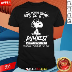 Funny Snoopy No You'Re Right Let'S Do It The Dumbest Way Possible Shirt-Design By Rulestee.com