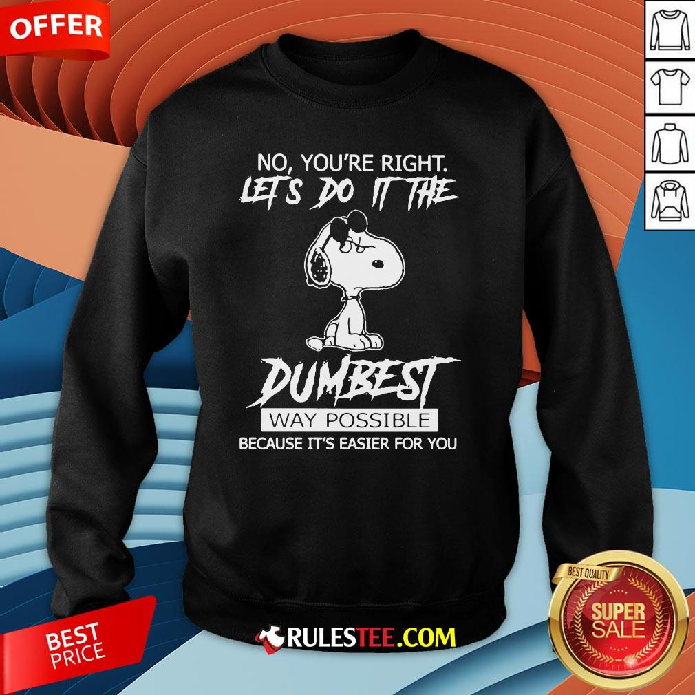 Funny Snoopy No You'Re Right Let'S Do It The Dumbest Way Possible Sweatshirt-Design By Rulestee.com