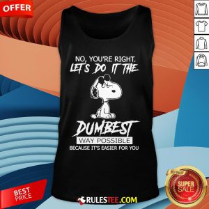 Funny Snoopy No You'Re Right Let'S Do It The Dumbest Way Possible Tank Top-Design By Rulestee.com