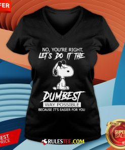 Funny Snoopy No You'Re Right Let'S Do It The Dumbest Way Possible V-neck-Design By Rulestee.com