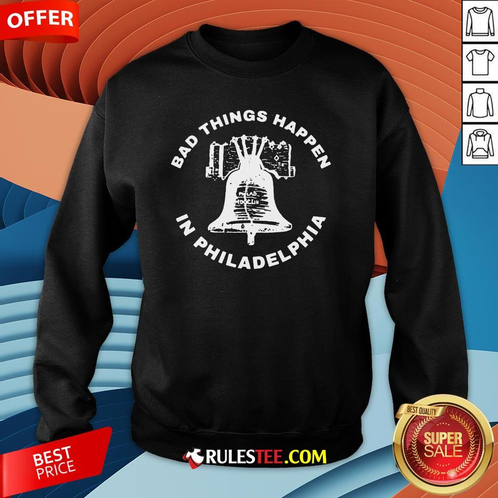Good Bell Bad Things Happen In Philadelphia Sweatshirt-Design By Rulestee.com