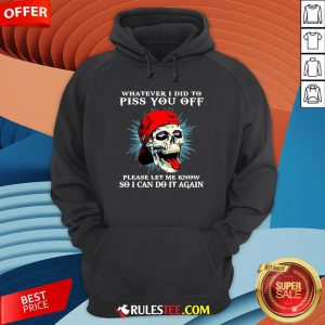 Good Skull Whatever I Did To Piss You Off Please Let Me Know So I Can Do It Again Hoodie-Design By Rulestee.com