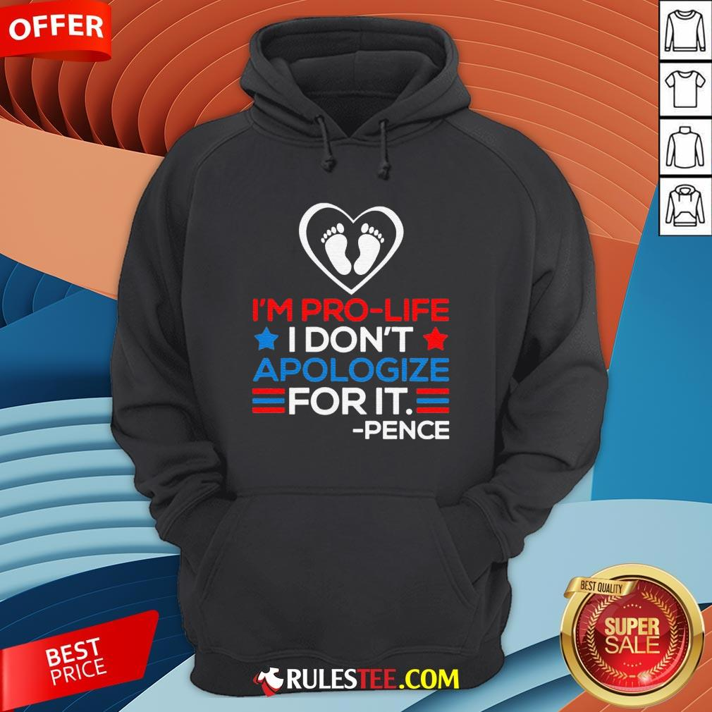 I'm Pro-Life I Don't Apologize For It Mike Pence 2020 Hoodie - Design By Rulestee.com