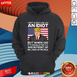 I Don't Always Look Like An Idiot Trump But When I Do It's Usually On TV And In Front Of Millions Of People Trump Hoodie - Design By Rulestee.com