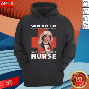 She Believe She Could Make A Difference So She Became A Nurse Hoodie