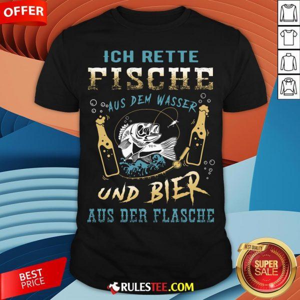 Ich Rette Fische Aus Dem Wasser Und Bier Aus Der Flasche Shirt - Design By Rulestee.com