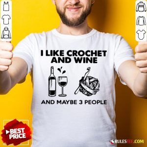 I Like Crochet And Wine Any Maybe 3 People ShirtI Like Crochet And Wine Any Maybe 3 People Shirt - Design By Rulestee.com