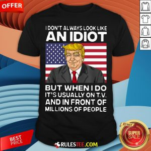 I Don't Always Look Like An Idiot Trump But When I Do It's Usually On TV And In Front Of Millions Of People Trump Shirt - Design By Rulestee.com
